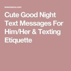 Cute Good Night Text Messages For Him/Her & Texting Etiquette Cute Good Night Messages, Cute Good Morning Texts, Good Morning Text Messages, Flirty Text Messages, Cute Messages For Him, Cute Good Night Quotes, Morning Texts For Him, Cute Texts For Him, Flirty Texts For Him
