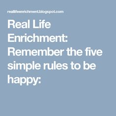 Real Life Enrichment: Remember the five simple rules to be happy: