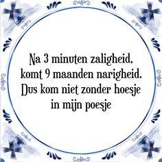 Na 3 minuten zaligheid, komt 9 maanden narigheid. Dus kom niet zonder hoesje in mijn poesje - Bekijk of bestel deze Tegel nu op Tegelspreuken.nl
