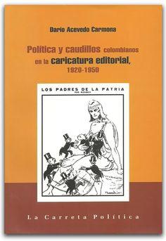 Política y caudillos colombianos en la caricatura editorial, 1920-1950  - Universidad Nacional de Colombia, Sede Bogotá. Facultad de Ciencias Humanas     http://www.librosyeditores.com/tiendalemoine/politica/2768-politica-y-caudillos-colombianos-en-la-caricatura-editorial-1920-1950.html    Editores y distribuidores