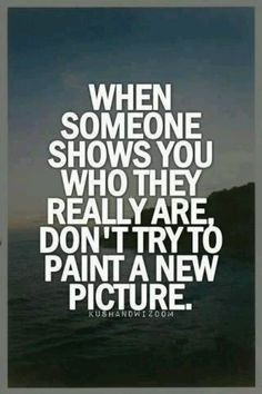 when someone shows you who you really are, don't try to pain a new picture