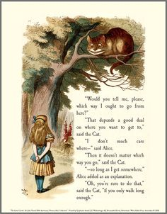 """""""In that direction,"""" the Cat said, waving its right paw round, """"lives a Hatter: and in that direction,"""" waving the other paw, """"lives a March Hare. Visit either you like: they're both mad."""" """"But I don't want to go among mad people,"""" Alice remarked. """"Oh, you can't help that,"""" said the Cat: """"we're all mad here. I'm mad. You're mad."""" """"How do you know I'm mad?"""" said Alice."""