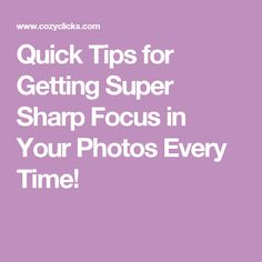 Quick Tips for Getting Super Sharp Focus in Your Photos Every Time!