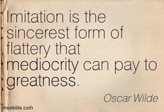 """Apr 3, 2014 - A Great one by Sherman Social U  """"Imitation is the sincerest form of flattery that mediocrity can pay to greatness"""".  Oscar Wilde Quotes"""