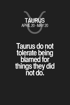 Taurus do not tolerate being blamed for things they did not do. Taurus | Taurus Quotes | Taurus Horoscope | Taurus Zodiac Signs