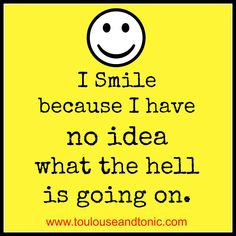 I smile because I have no idea what the hell is going on by @toulousentonic #humor #smiley face