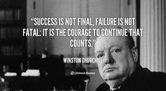Success is Not Final, Failure is Not Fatal    Success is not final, failure is not fatal: it is the courage to continue that counts. – Winston Churchill