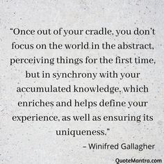 """Once out of your cradle, you don't focus on the world in the abstract, perceiving things for the first time, but in synchrony with your accumulated knowledge, which enriches and helps define your experience, as well as ensuring its uniqueness."" – Winifred Gallagher"