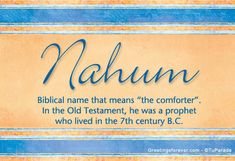 "Means ""comforter"" in Hebrew. Nahum is one of the twelve minor prophets of the Old Testament. He authored the Book of Nahum in which the downfall of Nineveh is foretold.  http://greetingsforever.tuparada.com/imagenes/nahum--2742004163630.jpg"