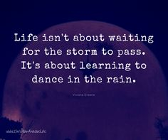 Life isn't about waiting for the storm to pass. It's about learning to dance in the rain.