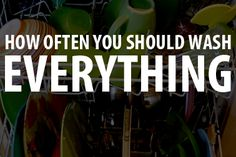 How Often You Should Wash...Everything --- Here are some guidelines about when to wash what.