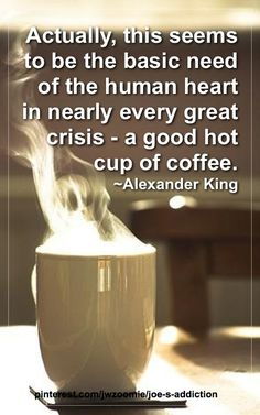 Actually, this seems to be the basic need of the human heart in nearly every great crisis - a good hot cup of coffee.  ~ Alexander King