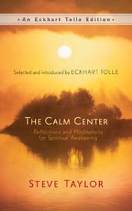 The Calm Center by Steve Taylor A jewel of a book with bite sized morsels to savor again and again…selected and introduced by Eckhart Tolle