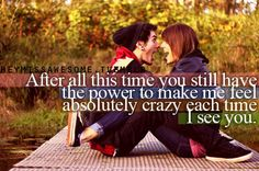 After all this time you still have the power to make me feel absolutely crazy each time I see you.