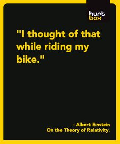 Theory of relativity was thought of on a bike. I do my best thinking on two wheels