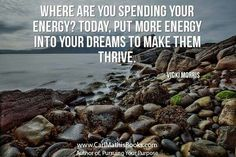 """Where Are You Spending Your Energy, Today, Put More Energy Into You Dreams To Make Them Thrive"" ......Vicki Morris"