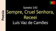 Luís Vaz de Camões - Soneto 143 - Sempre, Cruel Senhora, Receei