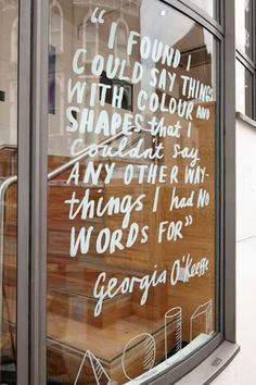 "Always love seeing hand written type on a window.""I found I could say things with coulour and shapes that I couldn't say any other way—things I had no words for"" - Georgia O'Keefe"
