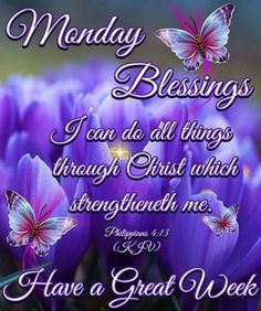 PHILIPPIANS 4:13    ~~~~~~  Happy Monday everyone!   God Bless you All!