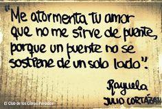 Me atormenta tu amor que no me sirve de puente, porque un puente no se sostiene de un solo lado...Rayuela, Julio Cortázar