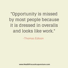 """""""Opportunity is missed by most people because it is dressed in overalls and looks like work."""" ~ Thomas Edison"""