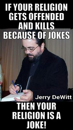 If your religion gets offended and kills because of jokes, then your religion is a joke as well as Criminally - EVIL - !
