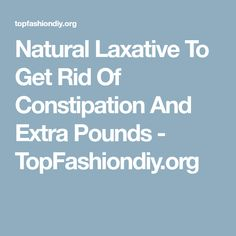 Natural Laxative To Get Rid Of Constipation And Extra Pounds - TopFashiondiy.org
