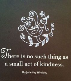 ~ There is no such thing as a small act of kindness ~ Marjorie Pay Hinckley