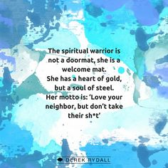 The spiritual warrior is not a doormat, she is a welcome mat. She has a heart of gold, but a soul of steel. Her motto is: 'Love your neighbor, but don't take their sh*t'