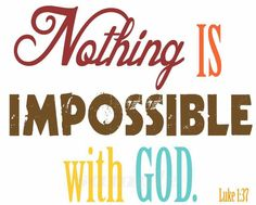 Nothing is Impossible with GOD.  Luke 1:37