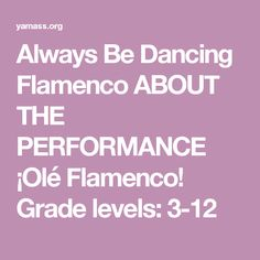 Always Be Dancing Flamenco ABOUT THE PERFORMANCE  ¡Olé Flamenco! Grade levels: 3-12