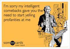 I'm sorry my intelligent comebacks gave you the need to start yelling profanities at me.