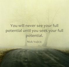 """You will never see your full potential until you seek your full potential."" - Nick Vujicic."
