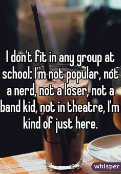 """I don't fit in any group at school: I'm not popular, not a nerd, not a loser, not a band kid, not in theatre, I'm kind of just here. "" TRUE THAT"