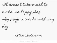 It doesn't take much to make me happy. Sex, shopping, wine, brunch...my dog. -Stassi Schroeder.. I love that bitch lol