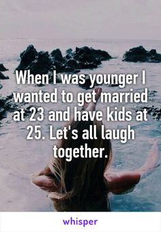 When I was younger I wanted to get married at 23 and have kids at 25. Let's all…