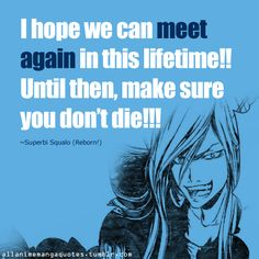 I hope we can meet again in this lifetime! Until then, make sure you don't die!!! ~Superbi Squalo (Kateikyoushi Hitman Reborn!)