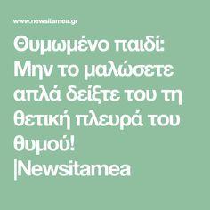 Θυμωμένο παιδί: Μην το μαλώσετε απλά δείξτε του τη θετική πλευρά του θυμού! |Newsitamea Pedi
