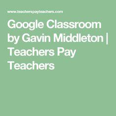 Google Classroom by Gavin Middleton | Teachers Pay Teachers