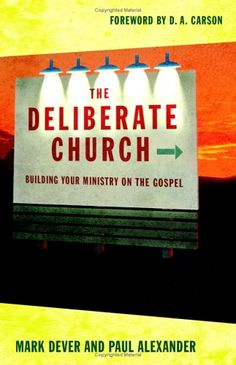 The Deliberate Church: Buildiing Your Ministry on the Gospel  by Mark Dever, Paul Alexander
