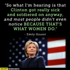"""So what I'm hearing is that #HillaryClinton got really sick and soldiered on anyway. And most people didn't even notice.....BECAUSE THAT'S WHAT WOMEN DO!"" - #EmilyHauser"