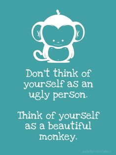Don't think of yourself as an ugly person. Think of yourself as a beautiful monkey. - Created with PixTeller