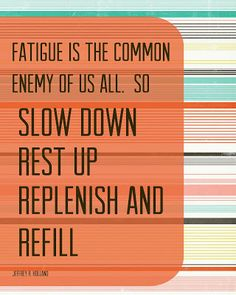 Fatigue is the common enemy of us all.  So slow down, rest up, replenish, and refill.  Jeffrey R. Holland