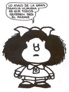 The bad of the great human family is that everyone wants to be the father. Mafalda