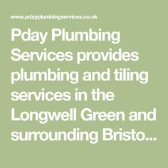 Pday Plumbing Services provides plumbing and tiling services in the Longwell Green and surrounding Bristol and Bath areas, from full bathroom installations to a leaking tap