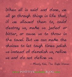 LOVE THIS: When all is said and done, we all go through things in life that, if we allowed them to, could destroy us, make us jaded or bitter, or cause us to throw in the towel. But we can make the choices to let tough times polish us instead of demolish us, refine us and do not define us. — Mandy Hale