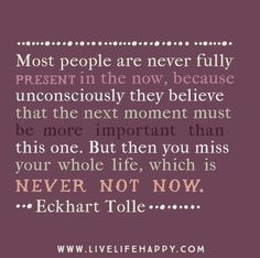 Most people are never fully present in the now, because unconsciously they believe that the next moment must be more important than this one. But then you miss your whole life, which is never not now. - Eckhart Tolle