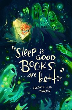 Sleep is good Books are better.  - George R. R. Martin