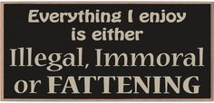 "Everything I enjoy is either illegal, immoral, or fattening!  4""x8"" Magnet"