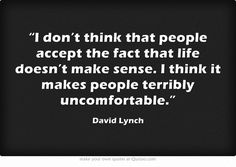 """""""I don't think that people accept the fact that life doesn't make sense..."""" David Lynch"""